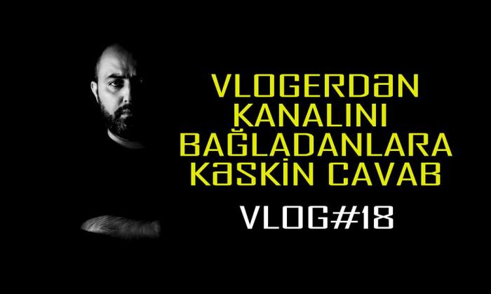 Vlogerdən kanalını bağladanlara kəskin cavab - VİDEO