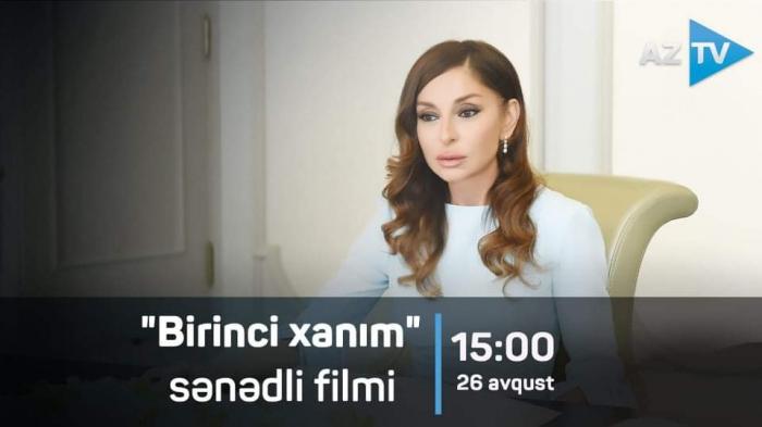 AzTV Azərbaycanın birinci xanımına həsr olunmuş iki film hazırladı -    VİDEO